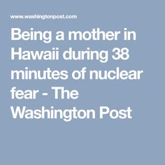 Being a mother in Hawaii during 38 minutes of nuclear fear - The Washington Post