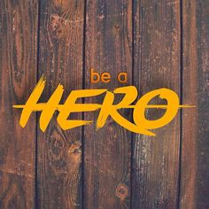 Be the change you want to see! Be a hero!