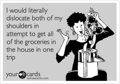 Yep, I do this all the time! - Funny Confession Ecard: I would literally dislocate both of my shoulders in attempt to get all of the groceries in the house in one trip.