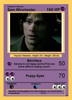 LOL, my son gets a kick out of the Supernatural Pokecards :)  Sam Winchester...his attacks are Bitchface and Puppy Eyes <3