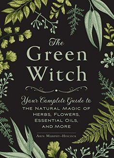 The Green Witch: Your Complete Guide to the Natural Magic...