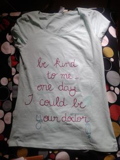 Be kind to me... One day I could be your doctor Hand painted T-shirt