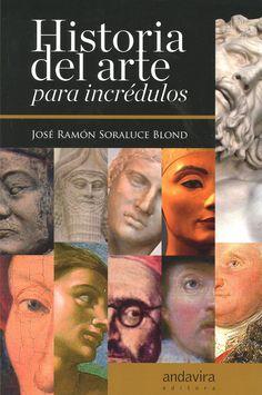 Historia del arte para incrédulos / José Ramón Soraluce Blond   Andavira   2015.    Un recorrido por lo desconocido, lo controvertido, lo inaudito, lo sorprendente y hasta lo increible en la Historia del Arte.