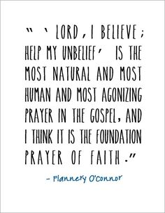 """"""" 'Lord, I believe; help my unbelief' is the most natural and most human and most agonizing prayer in the Gospel, and I think it is the foundation of faith. Quotable Quotes, Faith Quotes, Me Quotes, Writer Quotes, Wisdom Quotes, Flannery Oconnor Quotes, Cool Words, Wise Words, Great Quotes"""