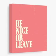 Funny Quote Be Nice Or Leave Canvas Poster Print (Coral, Ready to Hang). Add humor to your space with This Is My Happy Place typography poster on canvas. Teal and pink. Makes a great housewarming gift and adds a finishing touch to a workspace or other favorite place. Ready to hang, no frame needed! Hanging hardware included. Many sizes available - from 8x10 inches to 24x36 inches.