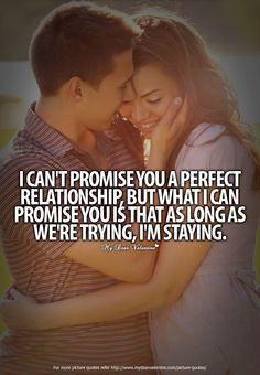 I can't promise you a perfect relationship, but what I can promise you is that as long as we're trying, I'm staying. Lif...