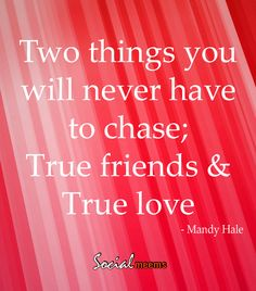 Two things you will never have to chase, True friends & true love.