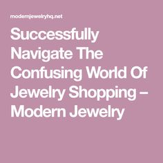 Successfully Navigate The Confusing World Of Jewelry Shopping – Modern Jewelry