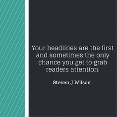 #quote Your headlines are the first and sometimes the only chance you get to grab readers attention. by Steven J Wilson
