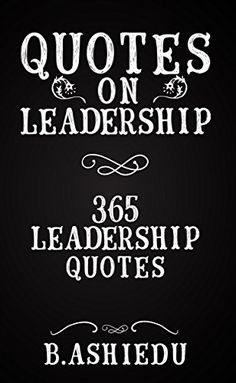 Quotes on Leadership: 365 #Leadership #Quotes (Leadership, Leadership Books, Leadership Motivation, Inspirational Quotes) by B. Ashiedu - #99cents on December 14th - 15th