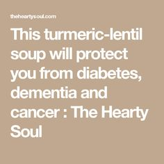 This turmeric-lentil soup will protect you from diabetes, dementia and cancer : The Hearty Soul