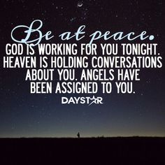 God is working for you tonight. Heaven is holding conversations about you. Angels have been assigned to you. Be at peace. [Daystar.com]