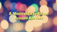 A Musical Expedition, Beyond Borders - https://plus.google.com/100675337639265517816/posts/29LAr7ixkvd