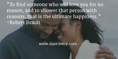 """""""To find someone who will love you for no reason, and to shower that person with reasons, that is the ultimate happiness."""" ~Robert Brault   #Quote #Love #Marriage #Wedding #Relationships #Datelivery #DateNight #Couples #Husband #Wife #wifequotes #husbandquotes #relationshipquotes #marriagequotes #humpday #newlyweds"""