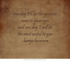 one day I'll be the greatest man in your eyes and one day I will be the most useful to you -harya koswara