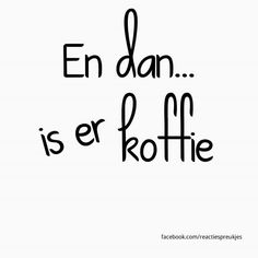 En dan... is er koffie #quote #nederlands #spreuk