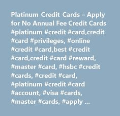 Platinum Credit Cards – Apply for No Annual Fee Credit Cards #platinum #credit #card,credit #card #privileges, #online #credit #card,best #credit #card,credit #card #reward, #master #card, #hsbc #credit #cards, #credit #card, #platinum #credit #card #account, #visa #cards, #master #cards, #apply #for #a #credit #card, #apply #for #credit #card…
