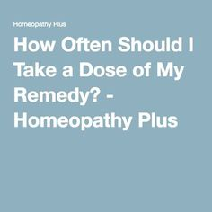 How Often Should I Take a Dose of My Remedy? - Homeopathy Plus