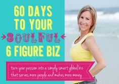 60 Days to Your Soulful 6 Figure Biz: Clarity and Confidence to Transform Your Passion Into a Purposefully Profitable Global Biz