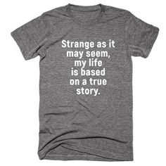 Strange as it may seem my life is based on a true story T-Shirt - Funny Shirt Sayings - Ideas of Funny Shirt Sayings - Strange as it may seem my life is based on a true story T-Shirt Super Soft Premium Tee. Printed in California. Funny Shirt Sayings, T Shirts With Sayings, Funny Tees, Funny Quotes, Funny Humor, Funny Stuff, Humor Quotes, Qoutes, Sweat Shirt