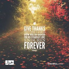 """""""Give thanks to the Lord for He is good for His steadfast love endures forever"""" // """"Rendam graças ao Senhor porque Ele é bom porque Sua misericórdia dura para sempre"""" __Psalm 106:1  #liveness #faith #inspiration #bible #psalm #salmos #frases #quotes #give #thanks #tothelord #god #godisgood #forever #believe #boanoite #goodnight #thanksgiving #thankful by livenessmedia"""