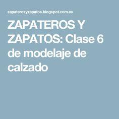 ZAPATEROS Y ZAPATOS: Clase 6 de modelaje de calzado