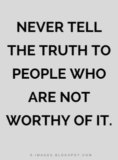 Quotes Never tell the truth to people who are not worthy of it.