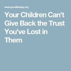 Your Children Can't Give Back the Trust You've Lost in Them