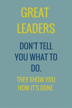 Great leaders don't tell you what to do. They show you how it's done.