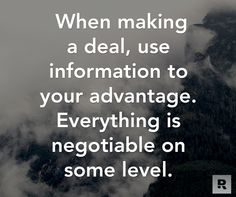When making a deal, use information to your advantage.  Everything is negotiable on some level.  07.31.14