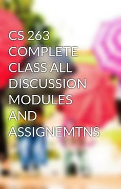 #wattpad #short-story CS 263 COMPLETE CLASS ALL DISCUSSION MODULES AND ASSIGNEMTNS  TO purchase this tutorial visit following link: http://wiseamerican.us/product/cs-263-complete-class-discussion-modules-assignemtns/ Contact us at: SUPPORT@WISEAMERICAN.US CS 263 COMPLETE CLASS ALL DISCUSSION MODULES AND ASSIGNEMTNS CS26...