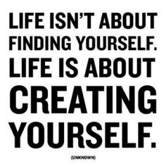 """Life isn't about finding yourself. Life is about creating yourself."" -Unknown"