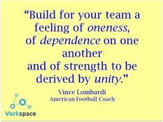 Build for your team a feeling of ONENESS, of DEPENDENCE on one another and of strength to be derived by UNITY