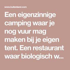 Een eigenzinnige camping waar je nog vuur mag maken bij je eigen tent. Een restaurant waar biologisch wordt gekookt en bijzondere accommodaties waar je kan overnachten!
