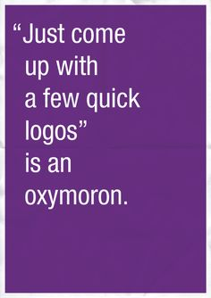 """Just come up with a few quick logos"" is an oxymoron.  #graphicdesign"