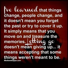 I've learned that things change, people change, & it doesn't mean you forget the past or try to cover it up.  It simply means that you move on & treasure the memories.  Letting go doesn't mean giving up . . . It means accepting that some things weren't meant to be.