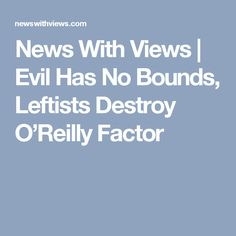 News With Views |   Evil Has No Bounds, Leftists Destroy O'Reilly Factor