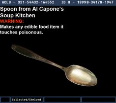 """Warehouse 13 Fanmade Artifact; Contest Spoon from Al Capone's Soup Kitchen Effects: Makes any edible food the spoon touches poisonous. Notes: """"During the Great Depression, Al Capone opened a soup kitchen to clean up his image. One night, Lou Barelli, a former gangster and enemy of Capone, walked into the kitchen, unaware of the owner. A gang member saw Lou and decided to make a special bowl of soup for him. Shortly after leaving the soup kitchen, Lou died; autopsy revealed he'd been…"""