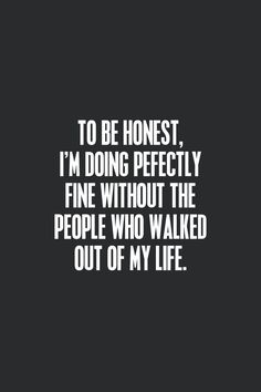 To be honest,I'm doing perfectly fine without the people who walked out of my life.