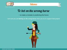 Idioms: - To bet on the wrong horse – to make a mistake in predicting the future