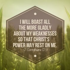 2 Corinthians 12:9 I will boast all the more gladly about my weaknesses so that Christ's power may rest on me
