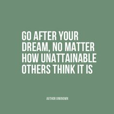 """""""Go after your dream, no matter how unattainable others think it is"""" 