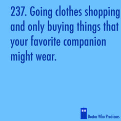 Gahahaha! Or basing the color of your new Converse on whether or not the Doctor has worn them.