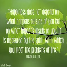 "Happiness does not depend on what happens outside of you but on what happens inside of you; it is measured by the spirit with which you meet the problems of life."" Harold B. Lee"