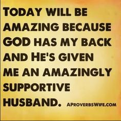Husband Quotes: Today will be amazing, because God has my back and He's given me an amazingly supportive husband.