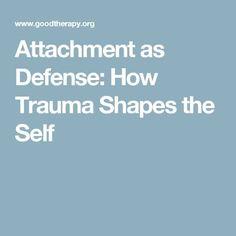 Attachment as Defense: How Trauma Shapes the Self