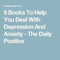 9 Books To Help You Deal With Depression And Anxiety - The Daily Positive