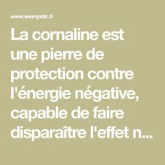 La cornaline est une pierre de protection contre l'énergie négative, capable de faire disparaître l'effet nocif des gens qui vous entourent .