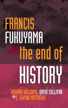 Francis Fukuyama and the End of History: And the End of History