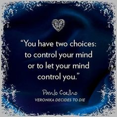 You have two choices: to control your mind or let your mind control you. Paulo Coelho
